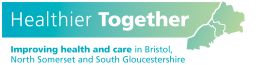 Healthier Together - Improving health and care in Bristol North Somerset and South Gloucestershire